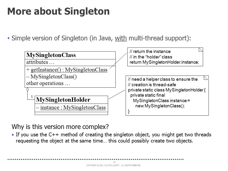 COPYRIGHT © 2011 ALCATEL-LUCENT. ALL RIGHTS RESERVED. 10 More about Singleton Simple version of Singleton (in Java, with multi-thread support): // nee