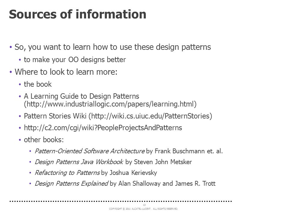 COPYRIGHT © 2011 ALCATEL-LUCENT. ALL RIGHTS RESERVED. 13 Sources of information So, you want to learn how to use these design patterns to make your OO