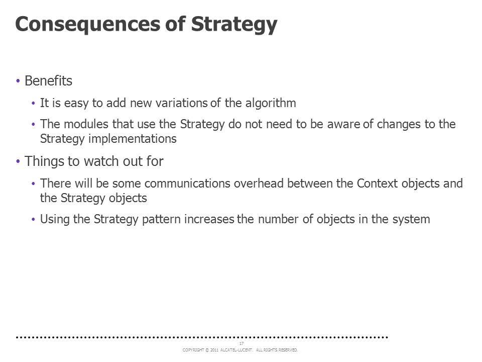 COPYRIGHT © 2011 ALCATEL-LUCENT. ALL RIGHTS RESERVED. 17 Consequences of Strategy Benefits It is easy to add new variations of the algorithm The modul