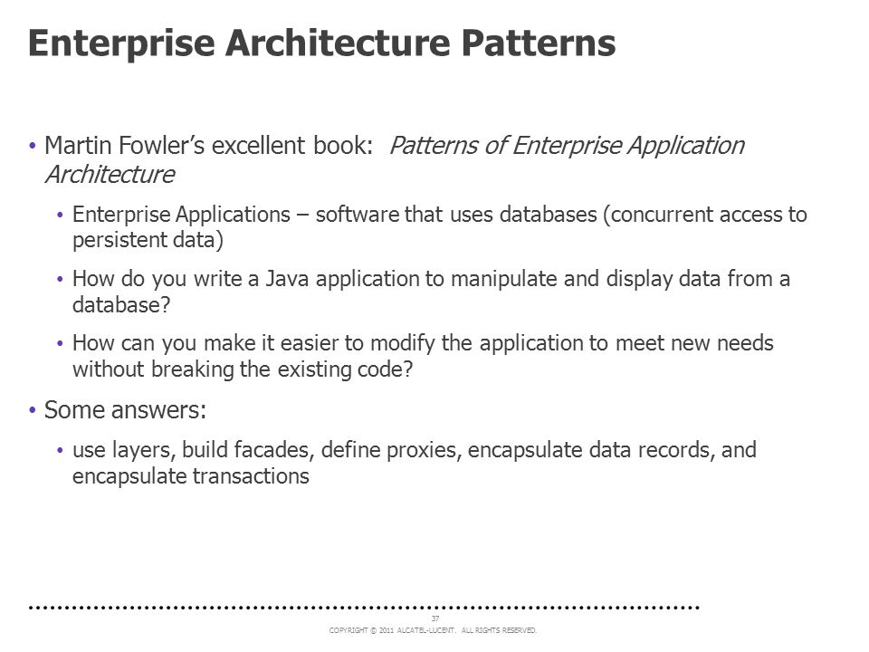 COPYRIGHT © 2011 ALCATEL-LUCENT. ALL RIGHTS RESERVED. 37 Enterprise Architecture Patterns Martin Fowler's excellent book: Patterns of Enterprise Appli