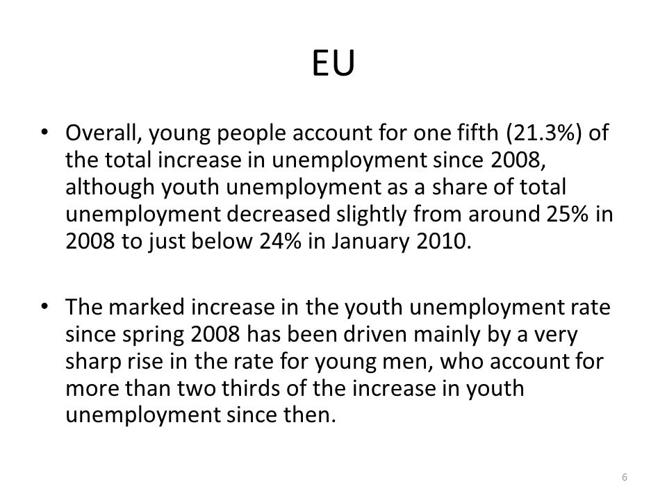 EU Overall, young people account for one fifth (21.3%) of the total increase in unemployment since 2008, although youth unemployment as a share of total unemployment decreased slightly from around 25% in 2008 to just below 24% in January 2010.
