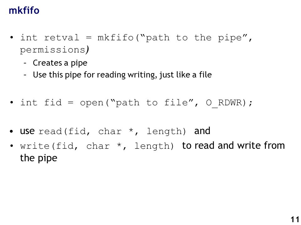 11 mkfifo int retval = mkfifo( path to the pipe , permissions ) –Creates a pipe –Use this pipe for reading writing, just like a file int fid = open( path to file , O_RDWR); use read(fid, char *, length) and write(fid, char *, length) to read and write from the pipe
