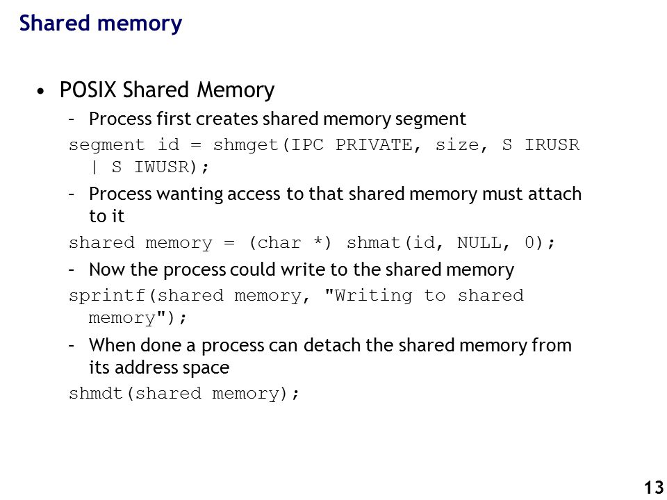 13 Shared memory POSIX Shared Memory –Process first creates shared memory segment segment id = shmget(IPC PRIVATE, size, S IRUSR | S IWUSR); –Process wanting access to that shared memory must attach to it shared memory = (char *) shmat(id, NULL, 0); –Now the process could write to the shared memory sprintf(shared memory, Writing to shared memory ); –When done a process can detach the shared memory from its address space shmdt(shared memory);