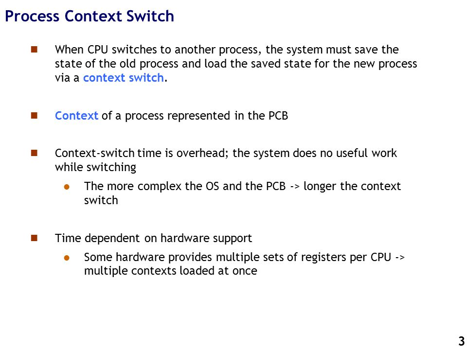 3 Process Context Switch n When CPU switches to another process, the system must save the state of the old process and load the saved state for the new process via a context switch.