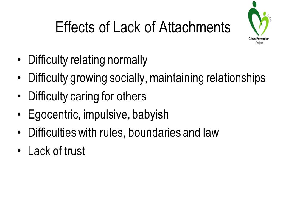 Effects of Lack of Attachments Difficulty relating normally Difficulty growing socially, maintaining relationships Difficulty caring for others Egocentric, impulsive, babyish Difficulties with rules, boundaries and law Lack of trust