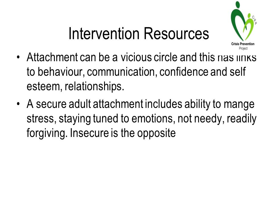 Intervention Resources Attachment can be a vicious circle and this has links to behaviour, communication, confidence and self esteem, relationships.