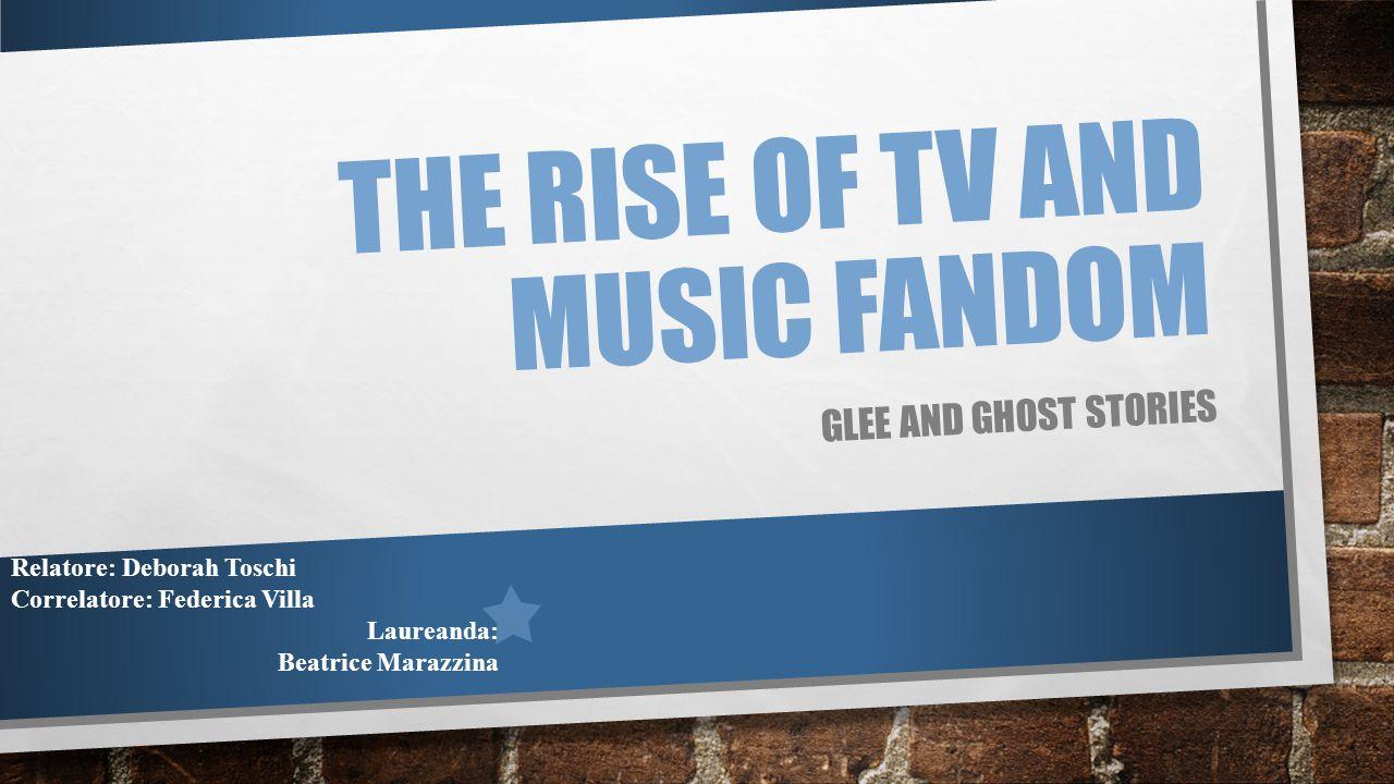 THE RISE OF TV AND MUSIC FANDOM GLEE AND GHOST STORIES Relatore: Deborah Toschi Correlatore: Federica Villa Laureanda: Beatrice Marazzina