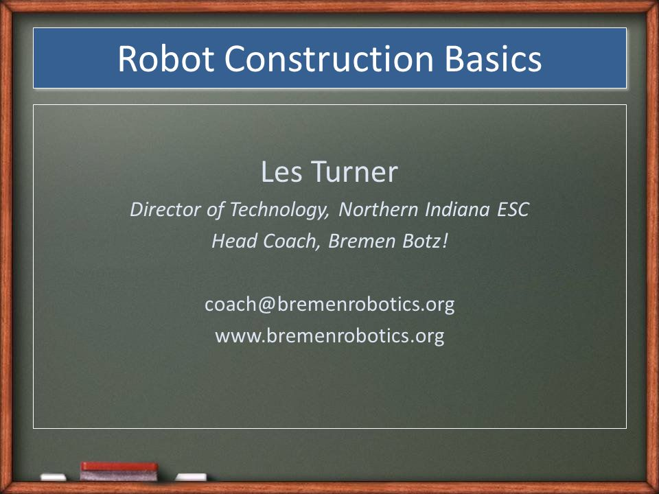 Robot Construction Basics Les Turner Director of Technology, Northern Indiana ESC Head Coach, Bremen Botz.