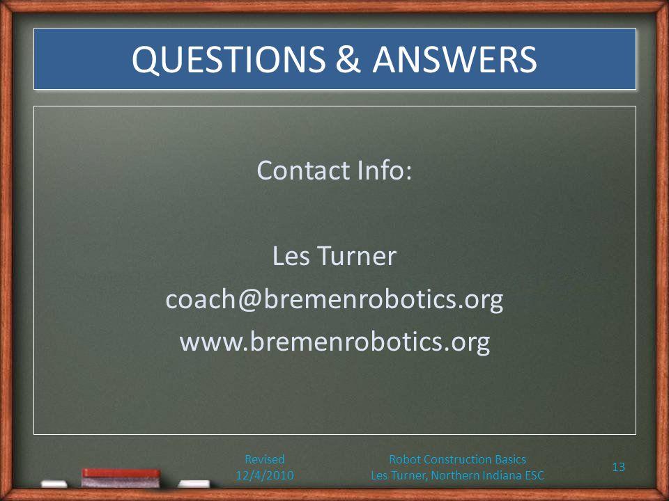 QUESTIONS & ANSWERS Contact Info: Les Turner coach@bremenrobotics.org www.bremenrobotics.org Revised 12/4/2010 Robot Construction Basics Les Turner, Northern Indiana ESC 13