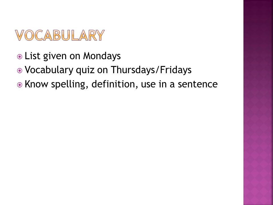  List given on Mondays  Vocabulary quiz on Thursdays/Fridays  Know spelling, definition, use in a sentence