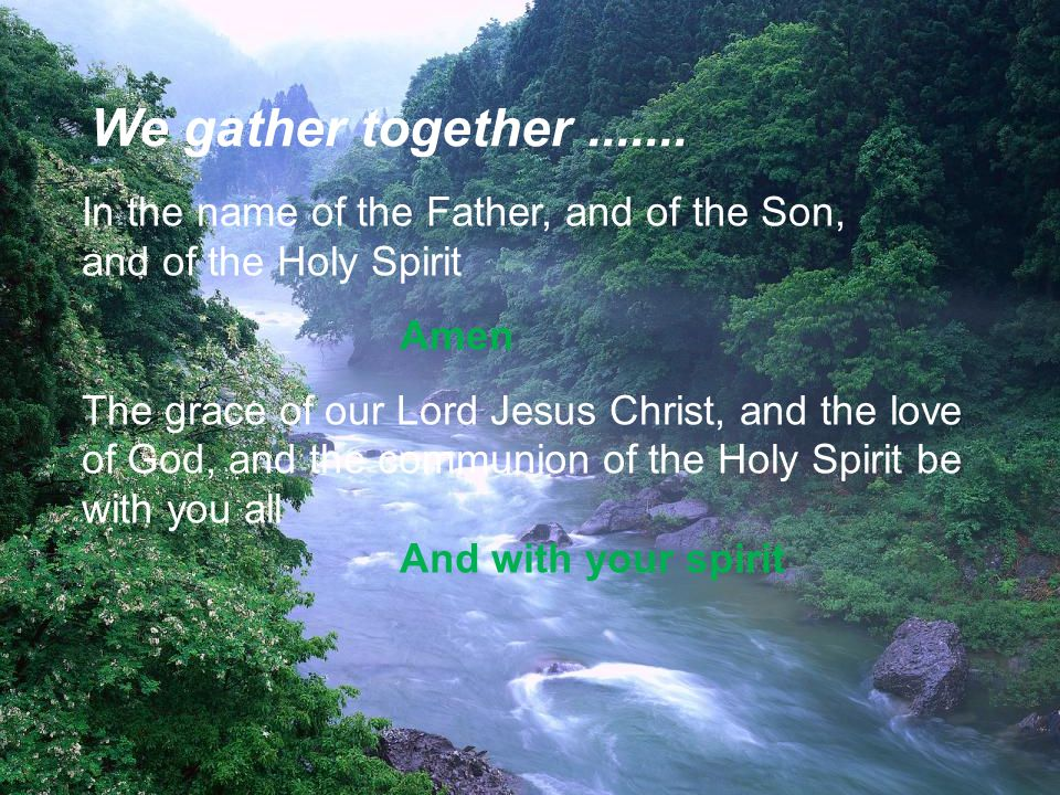 In the name of the Father, and of the Son, and of the Holy Spirit Amen The grace of our Lord Jesus Christ, and the love of God, and the communion of the Holy Spirit be with you all And with your spirit We gather together.......