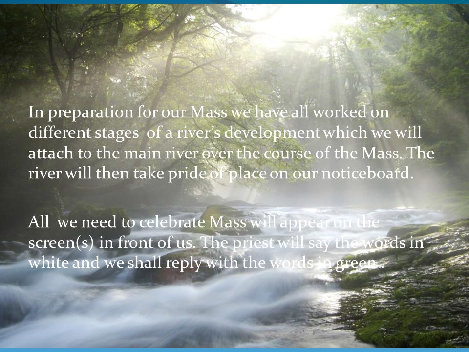 In preparation for our Mass we have all worked on different stages of a river's development which we will attach to the main river over the course of the Mass.