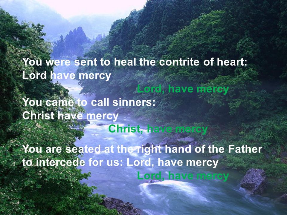 You were sent to heal the contrite of heart: Lord have mercy Lord, have mercy You came to call sinners: Christ have mercy Christ, have mercy You are seated at the right hand of the Father to intercede for us: Lord, have mercy Lord, have mercy