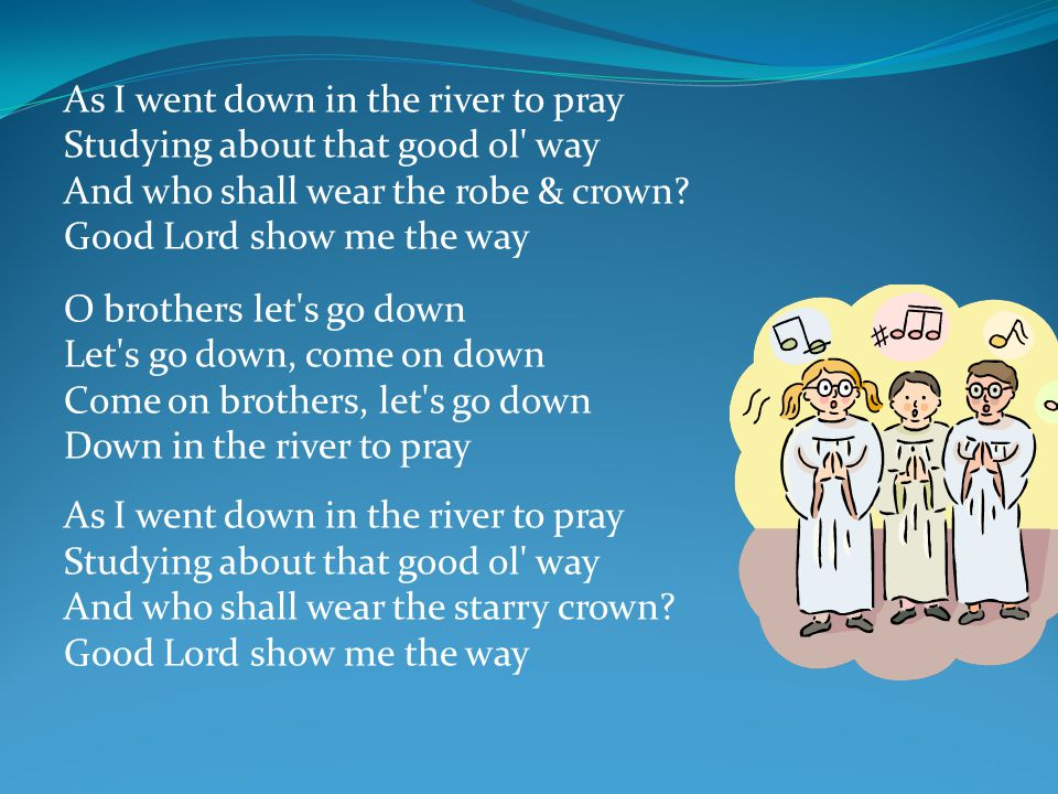 O brothers let s go down Let s go down, come on down Come on brothers, let s go down Down in the river to pray As I went down in the river to pray Studying about that good ol way And who shall wear the starry crown.