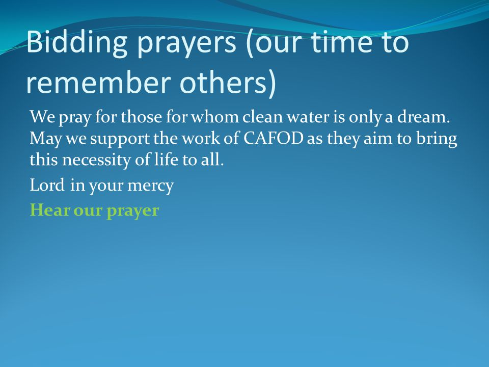 Bidding prayers (our time to remember others) We pray for those for whom clean water is only a dream.