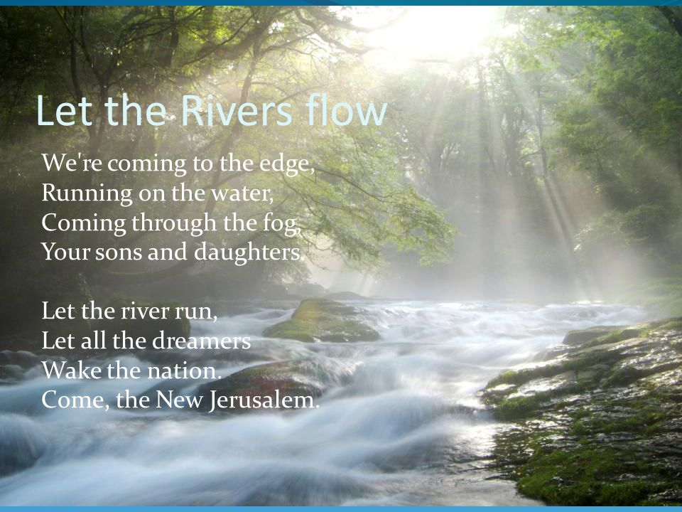 Let the Rivers flow We re coming to the edge, Running on the water, Coming through the fog, Your sons and daughters.