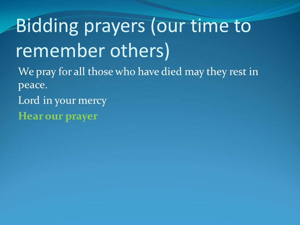 Bidding prayers (our time to remember others) We pray for all those who have died may they rest in peace.