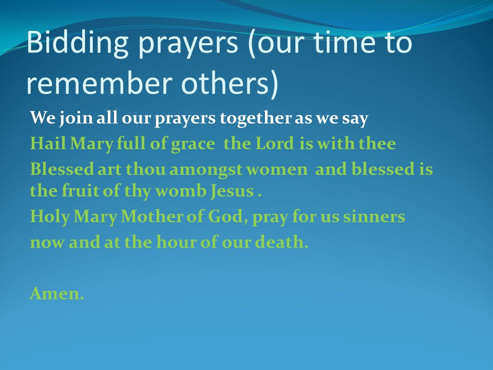 Bidding prayers (our time to remember others) We join all our prayers together as we say Hail Mary full of grace the Lord is with thee Blessed art thou amongst women and blessed is the fruit of thy womb Jesus.