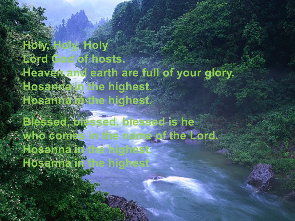 Holy, Holy, Holy Lord God of hosts. Heaven and earth are full of your glory.