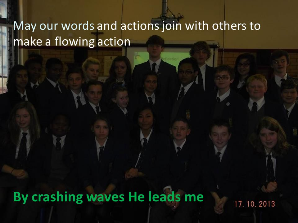 May our words and actions join with others to make a flowing action By crashing waves He leads me