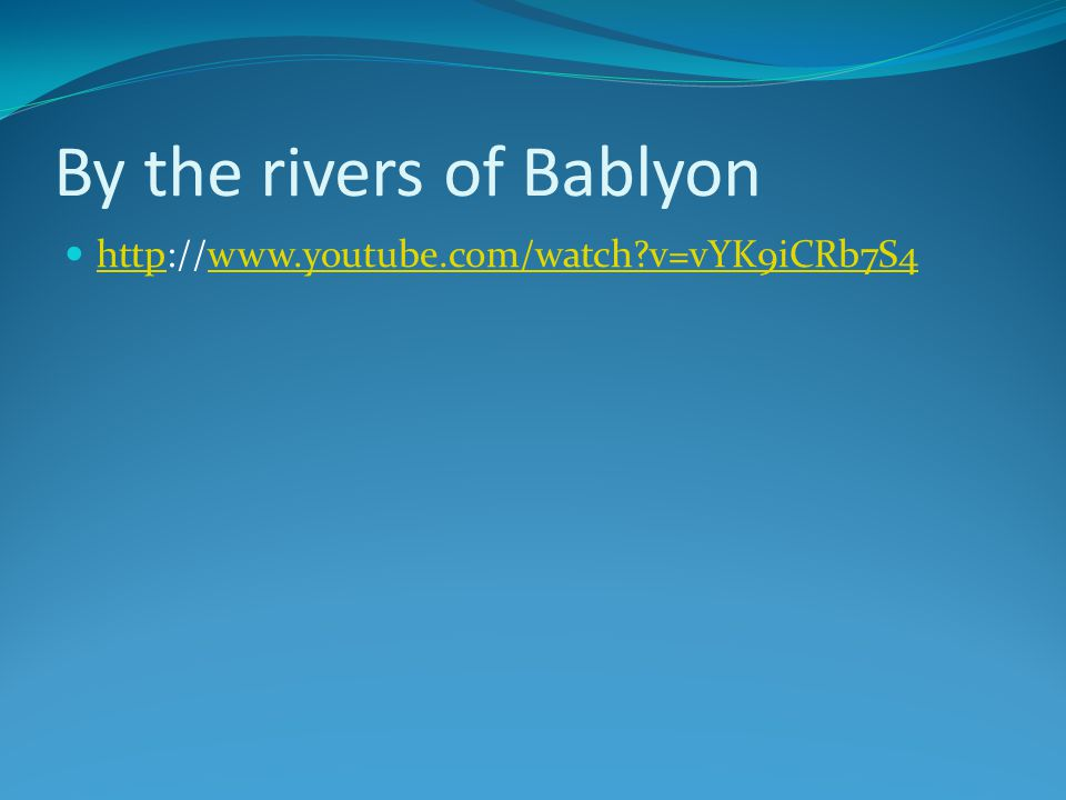 By the rivers of Bablyon http://www.youtube.com/watch v=vYK9iCRb7S4 httpwww.youtube.com/watch v=vYK9iCRb7S4
