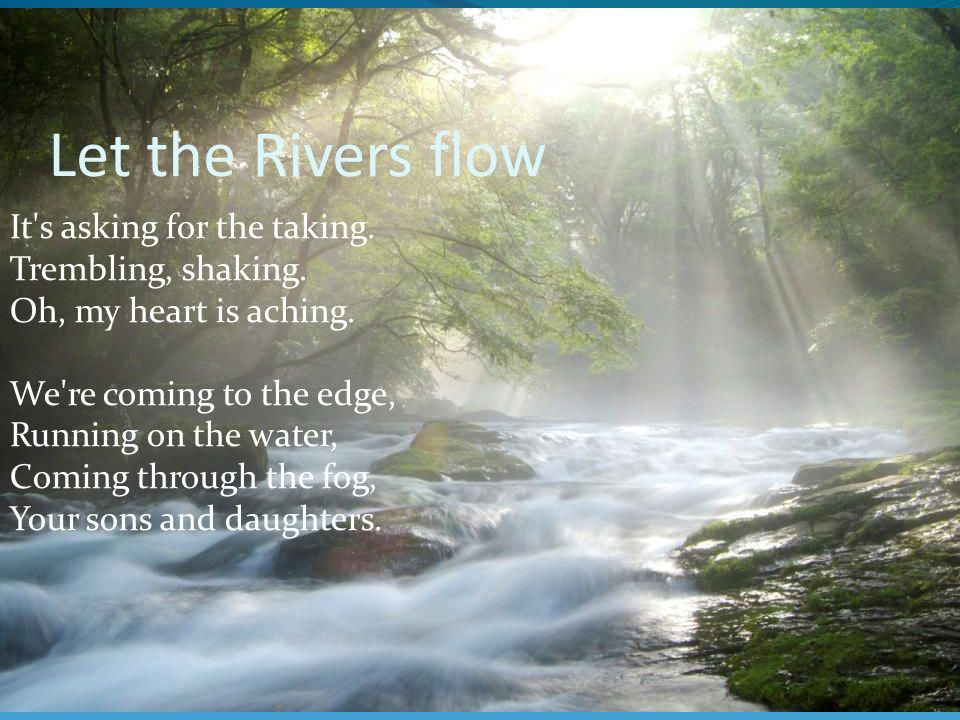 Let the Rivers flow It s asking for the taking. Trembling, shaking.