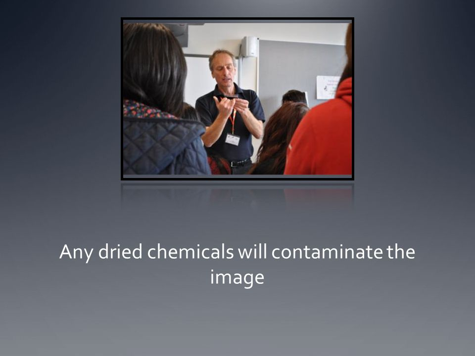 Any dried chemicals will contaminate the image