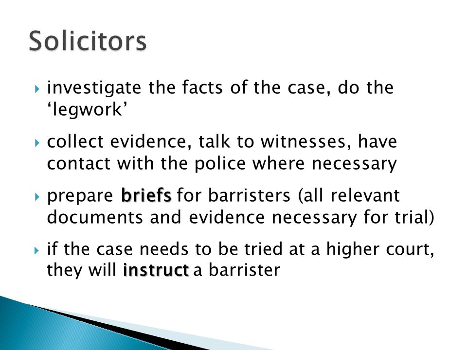  investigate the facts of the case, do the 'legwork'  collect evidence, talk to witnesses, have contact with the police where necessary briefs  pre