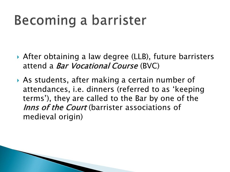 Bar Vocational Course  After obtaining a law degree (LLB), future barristers attend a Bar Vocational Course (BVC) Inns of the Court  As students, af