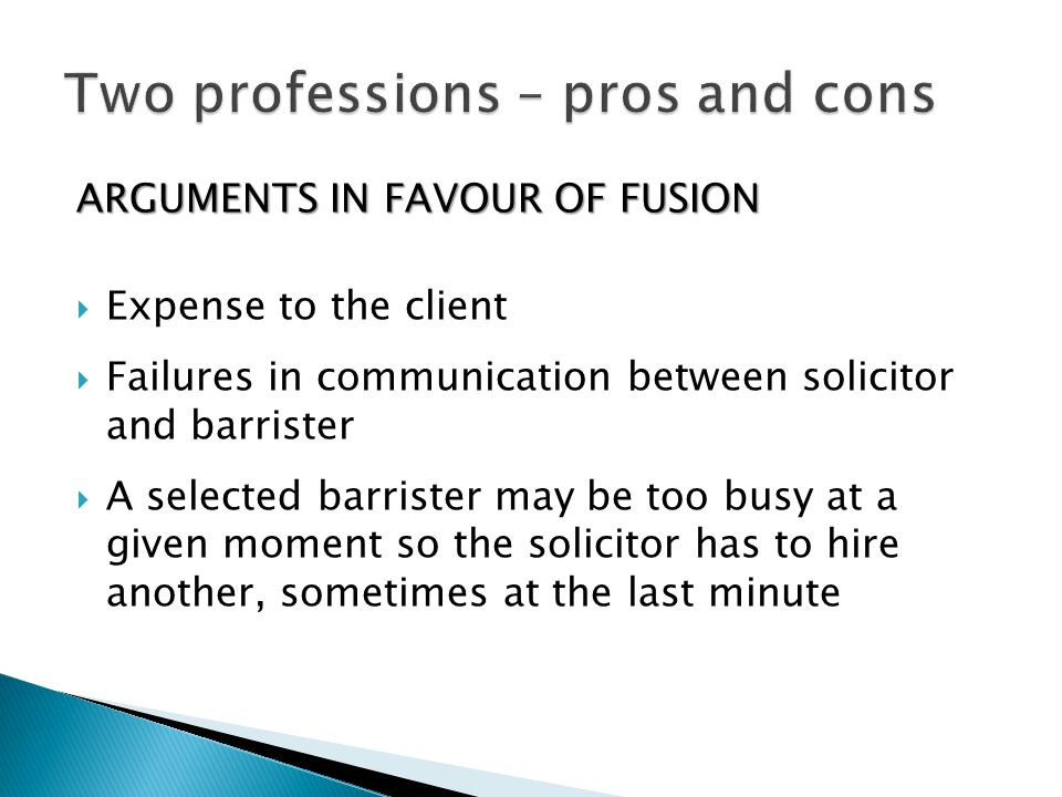 ARGUMENTS IN FAVOUR OF FUSION  Expense to the client  Failures in communication between solicitor and barrister  A selected barrister may be too bu