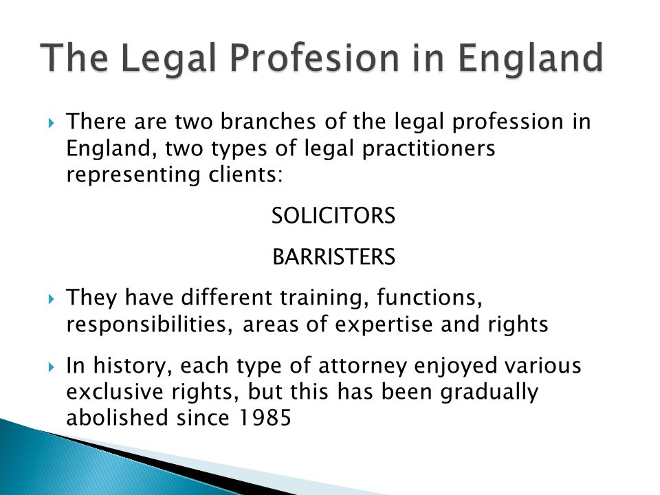  There are two branches of the legal profession in England, two types of legal practitioners representing clients: SOLICITORS BARRISTERS  They have