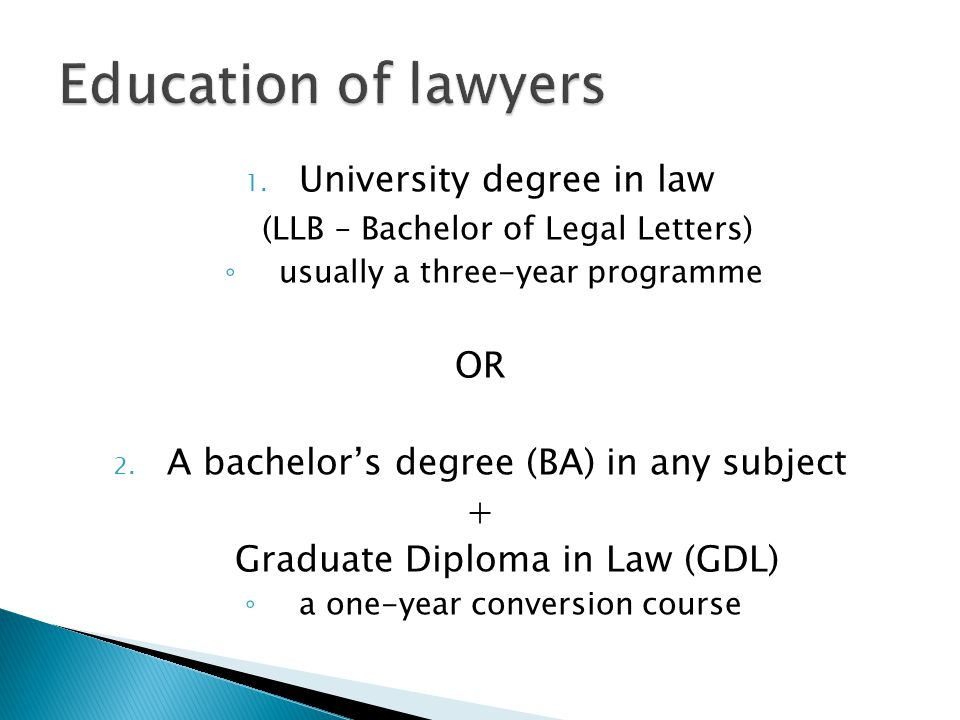 1. University degree in law (LLB – Bachelor of Legal Letters) ◦ usually a three-year programme OR 2. A bachelor's degree (BA) in any subject + Graduat