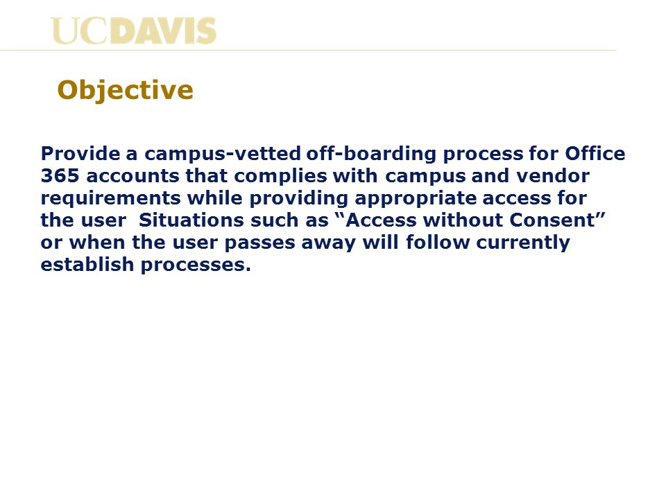 Objective Provide a campus-vetted off-boarding process for Office 365 accounts that complies with campus and vendor requirements while providing appropriate access for the user Situations such as Access without Consent or when the user passes away will follow currently establish processes.