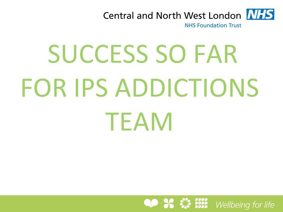 SUCCESS SO FAR FOR IPS ADDICTIONS TEAM