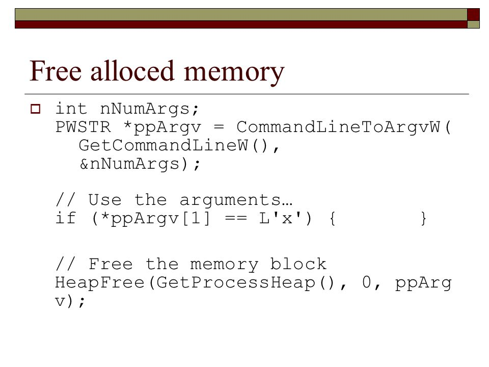 Free alloced memory  int nNumArgs; PWSTR *ppArgv = CommandLineToArgvW( GetCommandLineW(), &nNumArgs); // Use the arguments… if (*ppArgv[1] == L x ) { } // Free the memory block HeapFree(GetProcessHeap(), 0, ppArg v);