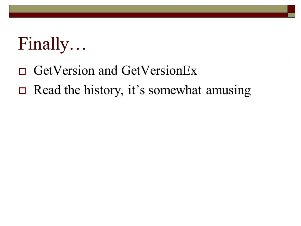 Finally…  GetVersion and GetVersionEx  Read the history, it's somewhat amusing