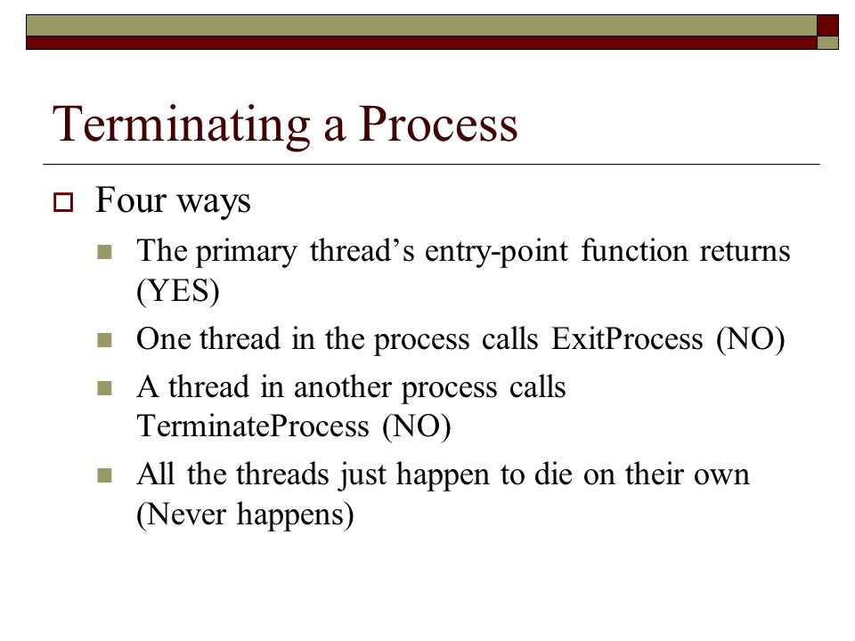 Terminating a Process  Four ways The primary thread's entry-point function returns (YES) One thread in the process calls ExitProcess (NO) A thread in another process calls TerminateProcess (NO) All the threads just happen to die on their own (Never happens)