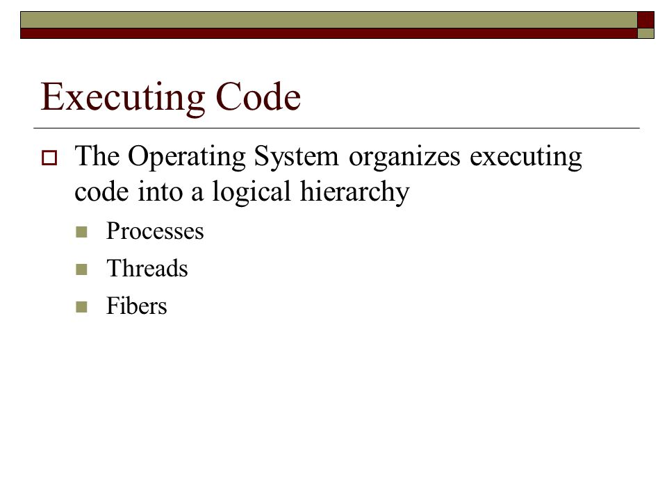 Executing Code  The Operating System organizes executing code into a logical hierarchy Processes Threads Fibers