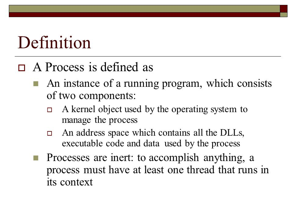 Definition  A Process is defined as An instance of a running program, which consists of two components:  A kernel object used by the operating system to manage the process  An address space which contains all the DLLs, executable code and data used by the process Processes are inert: to accomplish anything, a process must have at least one thread that runs in its context