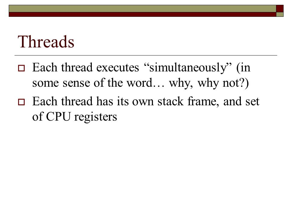 Threads  Each thread executes simultaneously (in some sense of the word… why, why not )  Each thread has its own stack frame, and set of CPU registers