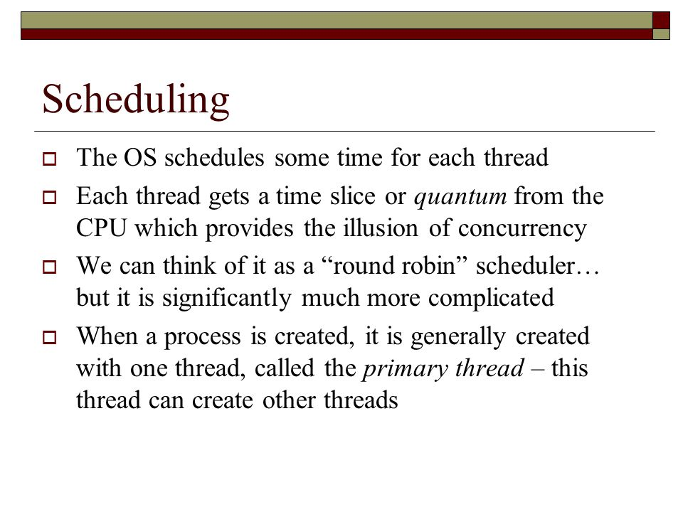Scheduling  The OS schedules some time for each thread  Each thread gets a time slice or quantum from the CPU which provides the illusion of concurrency  We can think of it as a round robin scheduler… but it is significantly much more complicated  When a process is created, it is generally created with one thread, called the primary thread – this thread can create other threads