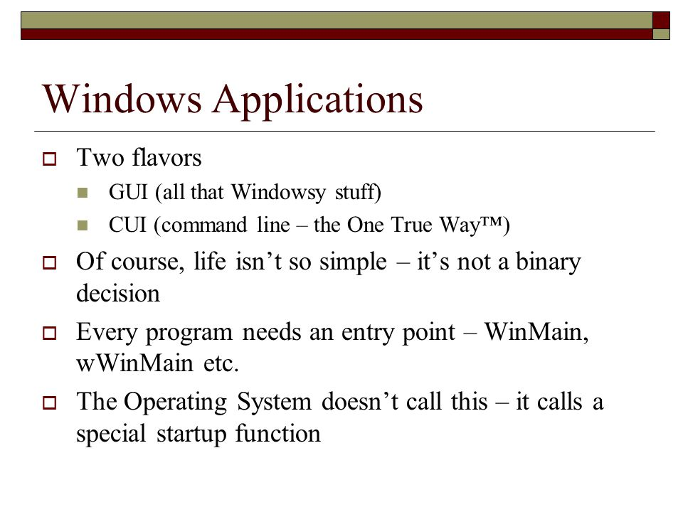 Windows Applications  Two flavors GUI (all that Windowsy stuff) CUI (command line – the One True Way™)  Of course, life isn't so simple – it's not a binary decision  Every program needs an entry point – WinMain, wWinMain etc.