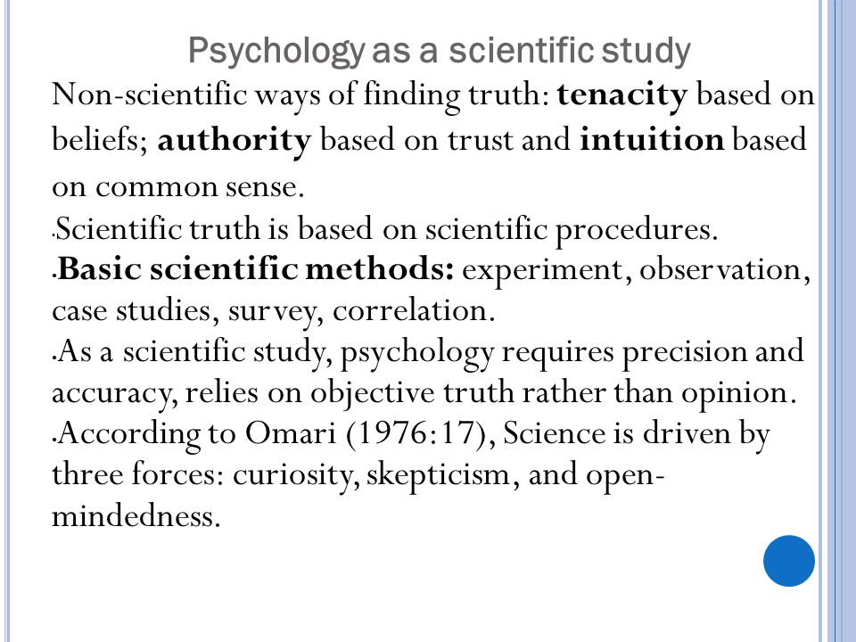 Psychology as a scientific study Non-scientific ways of finding truth: tenacity based on beliefs; authority based on trust and intuition based on comm