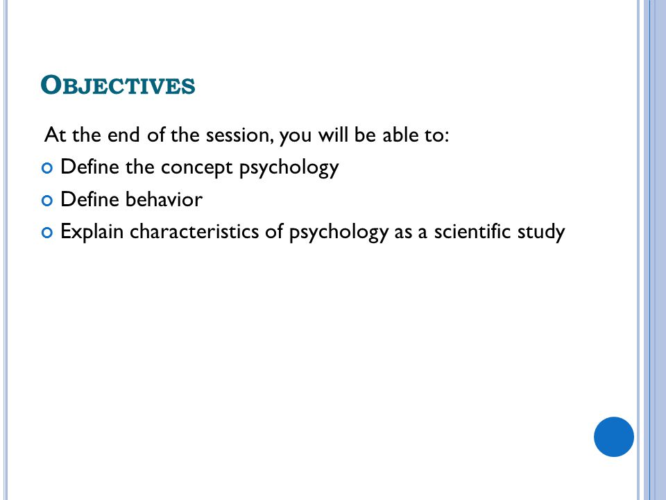 O BJECTIVES At the end of the session, you will be able to: Define the concept psychology Define behavior Explain characteristics of psychology as a s