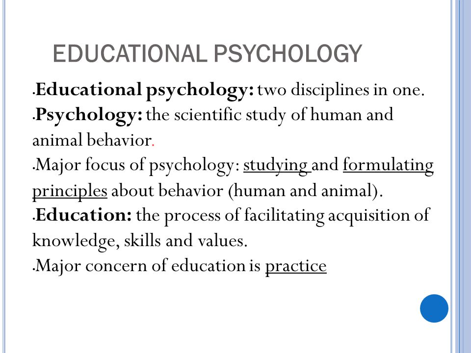 EDUCATIONAL PSYCHOLOGY Educational psychology: two disciplines in one. Psychology: the scientific study of human and animal behavior. Major focus of p