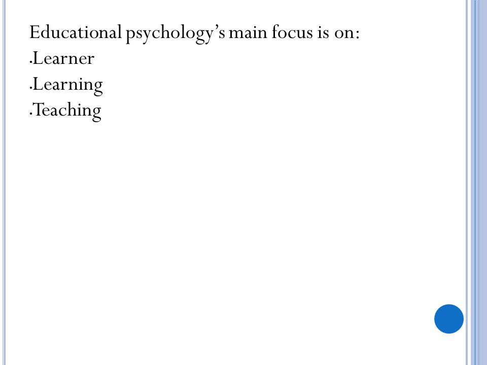 Educational psychology's main focus is on: Learner Learning Teaching