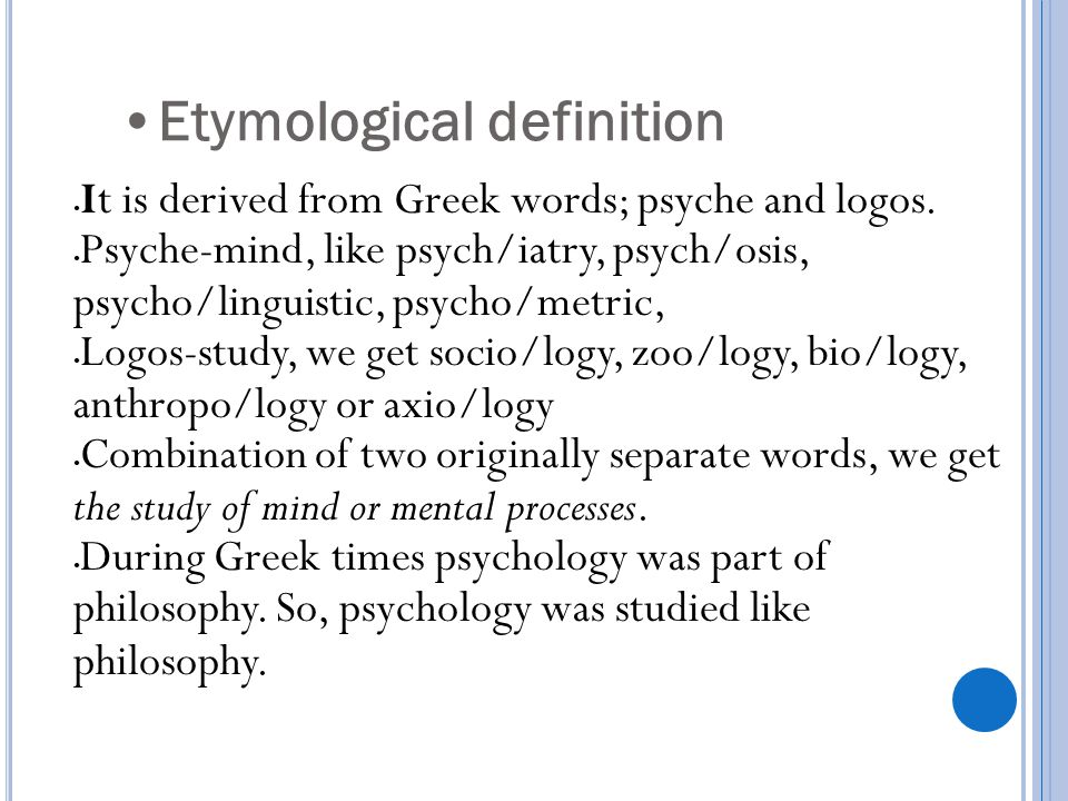 Etymological definition It is derived from Greek words; psyche and logos. Psyche-mind, like psych/iatry, psych/osis, psycho/linguistic, psycho/metric,