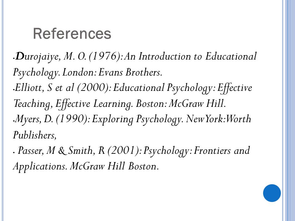 References Durojaiye, M. O. (1976): An Introduction to Educational Psychology. London: Evans Brothers. Elliott, S et al (2000): Educational Psychology