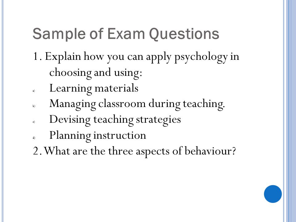 Sample of Exam Questions 1. Explain how you can apply psychology in choosing and using: a) Learning materials b) Managing classroom during teaching. c
