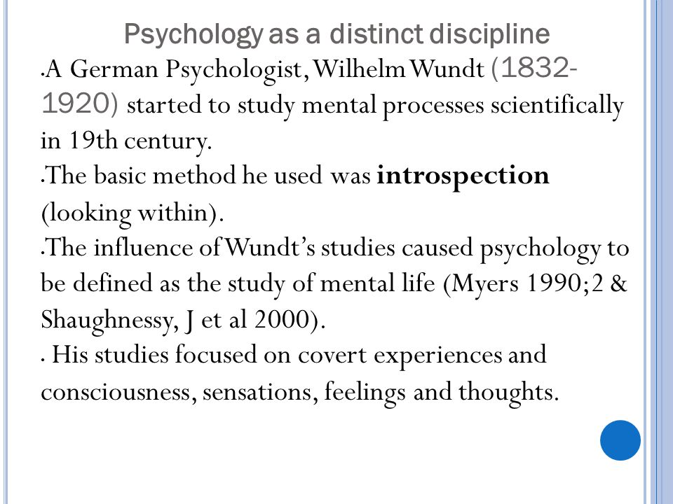 Psychology as a distinct discipline A German Psychologist, Wilhelm Wundt (1832- 1920) started to study mental processes scientifically in 19th century